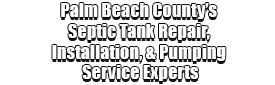 Palm Beach Countys Septic Tank Repair, Installation, & Pumping Service Experts Logo-We offer Septic Service & Repairs, Septic Tank Installations, Septic Tank Cleaning, Commercial, Septic System, Drain Cleaning, Line Snaking, Portable Toilet, Grease Trap Pumping & Cleaning, Septic Tank Pumping, Sewage Pump, Sewer Line Repair, Septic Tank Replacement, Septic Maintenance, Sewer Line Replacement, Porta Potty Rentals